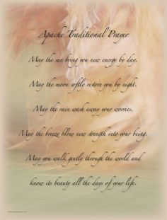 Apache Traditional Prayer - May the sun bring you new energy by day. May the moon softly restore you by night. May the rain wash away your...