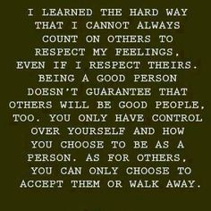 I learned the hard way that I cannot always count on others to respect my feelings. Even if I respect theirs. Being a good person doesn't guarantee that others will be good people, too. You only have control over yourself and how you choose to be as a person. As for others, you can only choose to accept them or walk away.
