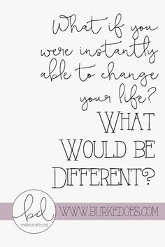 If you were able to instantly change your life, what would be different? | Burke Does