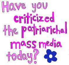 Have you criticized the patriarchal mass media today? (yes)  Mass media has a direct affect on modern culture.  This is especially true in the United States where the majority of mass media originates.  It affects our actions, thoughts and values.  I have great criticism today for the media.
