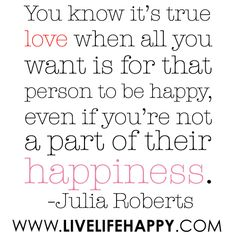 """""""You know it's true love when all you want is for that person to be happy, even if you're not a part of their happiness..."""" -Julia Roberts"""