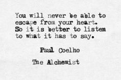 'You will never be able to escape from your heart. So it's better to listen to what it has to say.' ~  Paulo Coelho