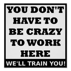 Crazy to Work Here Funny Poster Work Anniversary Quotes, Funny Posters, Office Humor, Seriously Funny, Golf Humor, Sarcastic Quotes, Funny Work Quotes, Work Sayings, Sassy Quotes