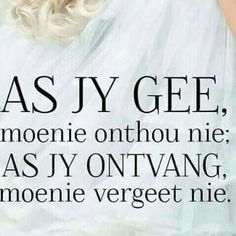 As jy gee, moenie onthou nie; as jy ontvang moenie vergeet nie. Bible Quotes, Me Quotes, Inspiring Quotes About Life, Inspirational Quotes, Afrikaanse Quotes, Living Water, Special Words, Positive Living, Good Advice