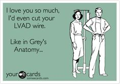 I love you so much, I'd even cut your LVAD wire. Like in Grey's Anatomy...    #grey's_anatomy #some #ecard