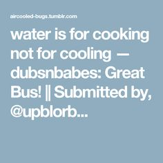 water is for cooking not for cooling — dubsnbabes: Great Bus!    Submitted by, @upblorb...