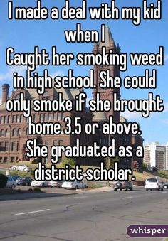 I made a deal with my kid when I  Caught her smoking weed in high school. She could only smoke if she brought home 3.5 or above. She graduated as a district scholar.
