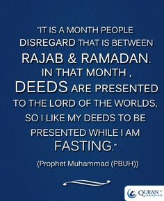 """""""It is a month people disregard that is between Rajab and Ramadan. In that month deeds are presented to the Lord of the Worlds, so I like my deeds to be presented while I am fasting."""" - Prophet Muhammad (PBUH)"""