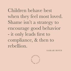 """""""Children behave best when they feel most loved. Shame isn't a strategy to encourage good behavior - it only leads first to compliance, &… Kids And Parenting, Parenting Hacks, Gentle Parenting Quotes, Mindful Parenting, Peaceful Parenting, Mom Quotes, Life Quotes, Just In Case, Wise Words"""