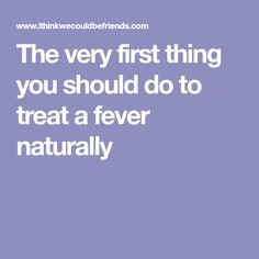 The very first thing you should do to treat a fever naturally