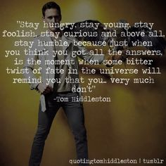 Tom Hiddleston. The sheer poetry this man spouts, either from verse or personally gained wisdom, is always worth listening to.