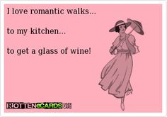 I love romantic walks...to my kitchen...to get a glass of wine!