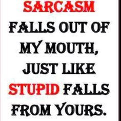 Sarcasm. I have to use it too often.
