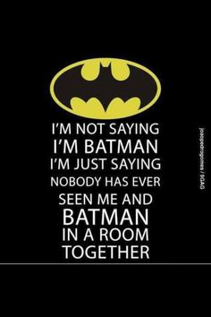 """I'm not saying I'm Batman ... I'm just saying NOBODY has ever seen me and Batman in a room together."" FROM: http://media-cache-ak0.pinimg.com/originals/9b/4b/18/9b4b18daf266813b523ac609102842ce.jpg"