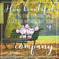 How beautiful it is to find someone who asks for nothing but your company ~ Little Church Mouse