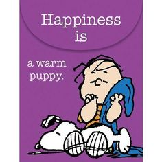 Happiness is a Warm Puppy! So true!! This has always been my motto. :)