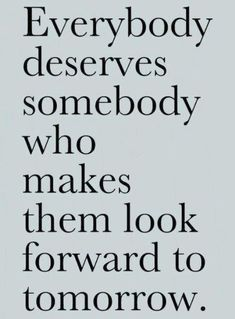 "Love this!!! ""everybody deserves somebody who makes them look forward to tomorrow"""