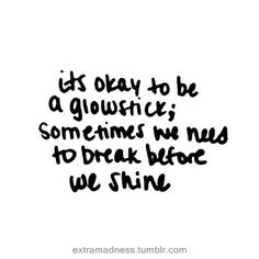It's okay to be a glow stick, sometimes we need to break before we shine.