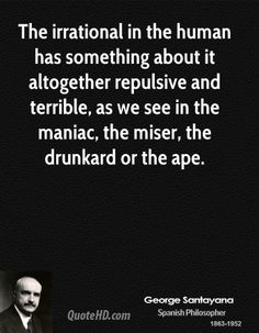 George Santayana Quotes - The irrational in the human has something about it altogether repulsive and terrible, as we see. George Santayana Quotes, Essayist, Deep Thoughts, Philosophy, Quotations, Meant To Be, Motivation, History, Historia