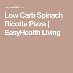 Low Carb Spinach Ricotta Pizza | EasyHealth Living