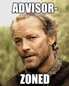 ha ha ha! A fate worse than the friend zone. (Poor Jorah Mormont, I love you!)