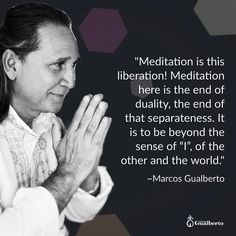 "Meditation is not a practice a technique. Meditation is the Natural State of Being that Being which you are your Real Nature. This is beyond the egoic mind the separatist mind; It is beyond this configuration. That is why we need to go beyond all this conditioning. It is needed a new way of feeling thinking of getting along with being living... Marcos Gualberto  ""A Meditação é essa libertação! A Meditação aqui é o fim da dualidade o fim dessa separatividade. É estar além do sentido do eu do…"