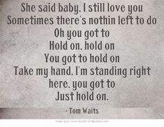 """""""She said baby, I still love you Sometimes there's nothin left to do Oh you got to Hold on, hold on You got to hold on Take my hand, I'm standing right here, you got to Just hold on."""" Tom Waits"""