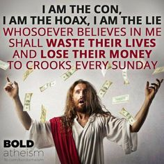 I am the con, I am the hoax, I am the lie...whosoever beLIEves in me shall waste their lives and lose their money to crooks every sunday. 01.14.2018 christianity.