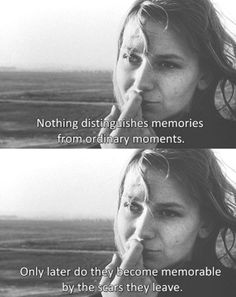 Nothing distinguishes memories from ordinary moments. Only later do they become memorable by the scars they leave.