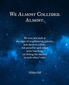 we were just stars at the edges of neighboring galaxies, just about to collide but passed by each other never touching, yet feeling the stardust in each others' wake. ~ Nikita Gill (We almost collided. I think we collided! Poem Quotes, Words Quotes, Life Quotes, Sayings, Humour Quotes, Sky Quotes, Latin Quotes, Random Quotes, Nikita Gill