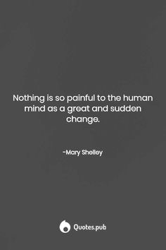 Nothing is so painful to the human mind as a great and sudden change. Frankenstein Quotes, Shelley Frankenstein, Self Quotes, Words Quotes, Everything Changes Quotes, Mary Shelley Quotes, The Ultimate Quotes, Favorite Book Quotes, Literary Quotes