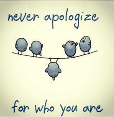 Never apologize for who you are...
