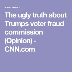 The ugly truth about Trumps voter fraud commission (Opinion) - CNN.com