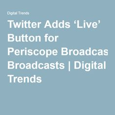 Twitter Adds 'Live' Button for Periscope Broadcasts | Digital Trends Digital Trends, Social Media, Buttons, Ads, Live, Twitter, Social Networks, Social Media Tips, Button