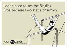 Funny Cry for Help Ecard: I don't need the see the Ringling Bros. because I work at a pharmacy.