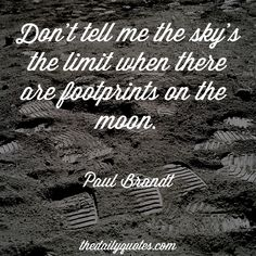Don't tell me the sky's the limit when there are footprints on the moon. – Paul Brandt thedailyquotes.com
