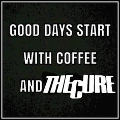 Good days start with coffee and The Cure!! Yes, they do!