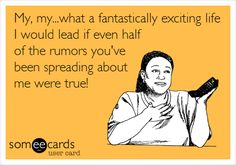 Free and Funny Family Ecard: My, my.what a fantastically exciting life I would lead if even half of the rumors you've been spreading about me were true! Fan Quotes, Crazy Quotes, True Quotes, Quotes About Rumors, Rumor Quotes, Love Ecards, Family Humor, Truth Hurts, Amazing Quotes