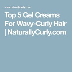 Top 5 Gel Creams For Wavy-Curly Hair | NaturallyCurly.com