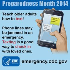 During an emergency a text message may be delivered when phone calls cannot go be made. Teach your family and friends to text before a disaster occurs.