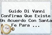 http://tecnoautos.com/wp-content/uploads/imagenes/tendencias/thumbs/guido-di-vanni-confirma-que-existe-un-acuerdo-con-santa-fe-para.jpg Guido Di Vanni. Guido Di Vanni confirma que existe un acuerdo con Santa Fe para ..., Enlaces, Imágenes, Videos y Tweets - http://tecnoautos.com/actualidad/guido-di-vanni-guido-di-vanni-confirma-que-existe-un-acuerdo-con-santa-fe-para/