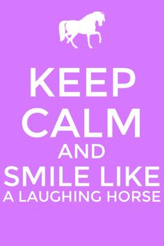 Everyone will be able to tell you are happy if you smile like a laughing horse! :D