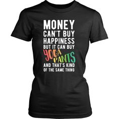 Money can't buy happiness but it can buy yoga pants and that's kind of the same thing T-shirt