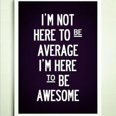 That's right, because being average is wayyyy to boring! Be extraordinary and of course freaking awesome!!