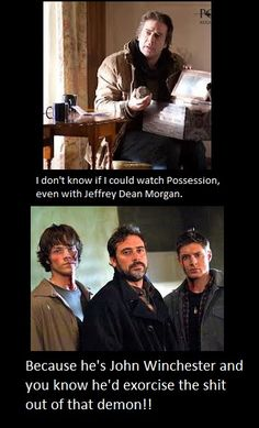 """I watched that movie, even though it was terrible, because Jeffrey was in it. The whole damn time I wanted to yell out """"John Winchester the shit out of that box damn it, or I'll call Dean!!"""""""