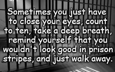 Sometimes you just have to close your eyes, count to ten, take a deep breath, remind yourself that you wouldn't look good in prison stripes, and just walk away.