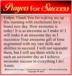 PRAYER FOR SUCCESS: Father, Thank You for waking me up this morning with excitement for a brand new day. How awesome is today! It is as awesome as I make it! I will make it an awesome day as I maximize Your awesome gift of time augmented with my vast skills and abilities to succeed. I will not squander them, but I will use them while it is such an awesome day as I achieve awesome success in everything I do! Amen. #showersblessing