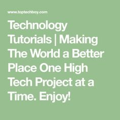 Technology Tutorials | Making The World a Better Place One High Tech Project at a Time. Enjoy!
