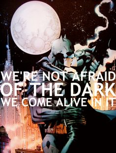 We are not afraid of the dark, we come alive in it