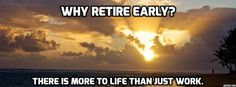 Why Retire Early? There is more to life than just work.
